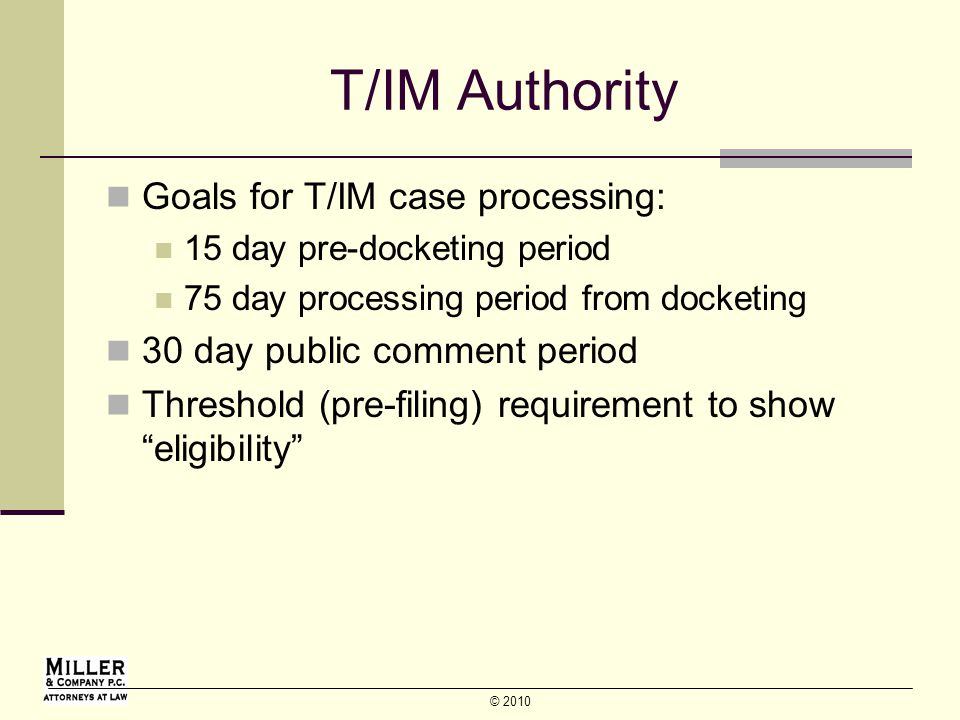 © 2010 T/IM Authority Goals for T/IM case processing: 15 day pre-docketing period 75 day processing period from docketing 30 day public comment period Threshold (pre-filing) requirement to show eligibility