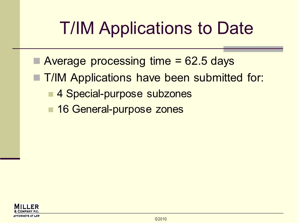 © 2010 T/IM Applications to Date Average processing time = 62.5 days T/IM Applications have been submitted for: 4 Special-purpose subzones 16 General-purpose zones