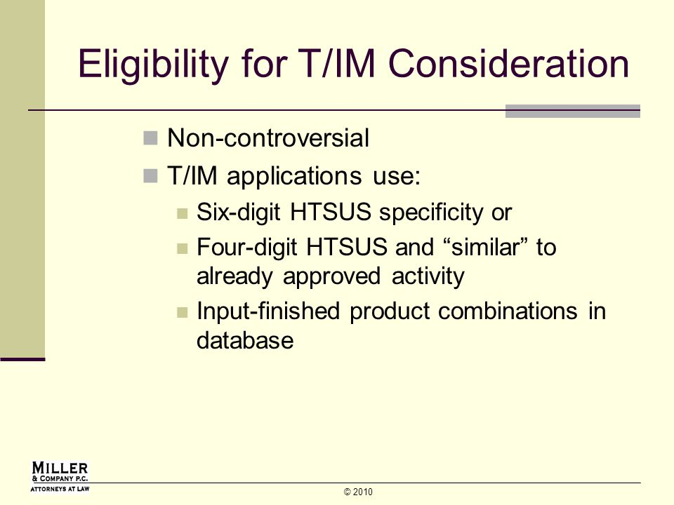 © 2010 Eligibility for T/IM Consideration Non-controversial T/IM applications use: Six-digit HTSUS specificity or Four-digit HTSUS and similar to already approved activity Input-finished product combinations in database