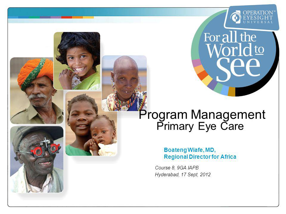 Program Management Primary Eye Care Boateng Wiafe, MD, Regional Director for Africa Course 8, 9GA IAPB Hyderabad, 17 Sept, 2012