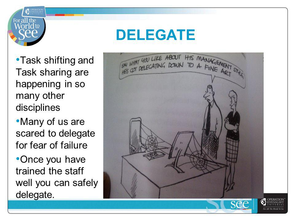 DELEGATE Task shifting and Task sharing are happening in so many other disciplines Many of us are scared to delegate for fear of failure Once you have trained the staff well you can safely delegate.