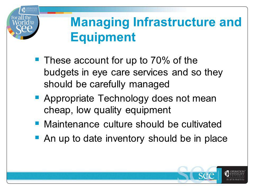 Managing Infrastructure and Equipment These account for up to 70% of the budgets in eye care services and so they should be carefully managed Appropriate Technology does not mean cheap, low quality equipment Maintenance culture should be cultivated An up to date inventory should be in place
