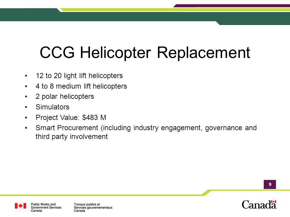 9 CCG Helicopter Replacement 12 to 20 light lift helicopters 4 to 8 medium lift helicopters 2 polar helicopters Simulators Project Value: $483 M Smart