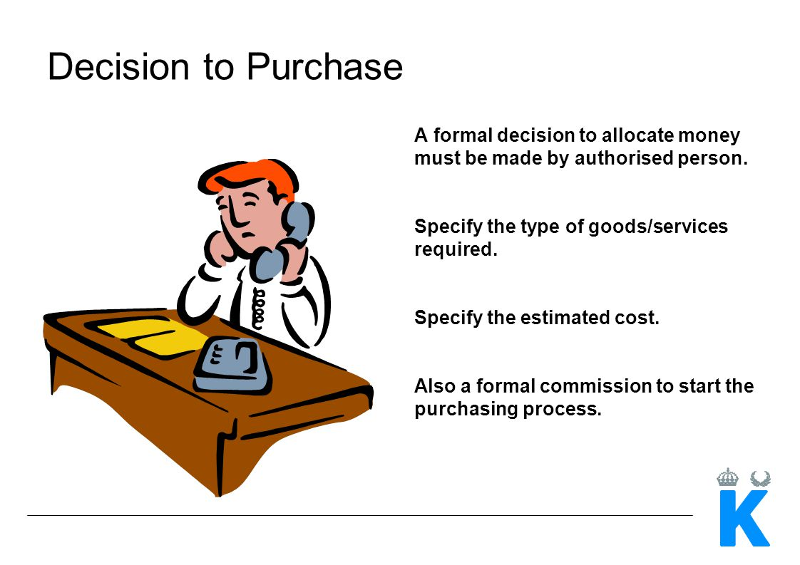 Decision to Purchase A formal decision to allocate money must be made by authorised person. Specify the type of goods/services required. Specify the e