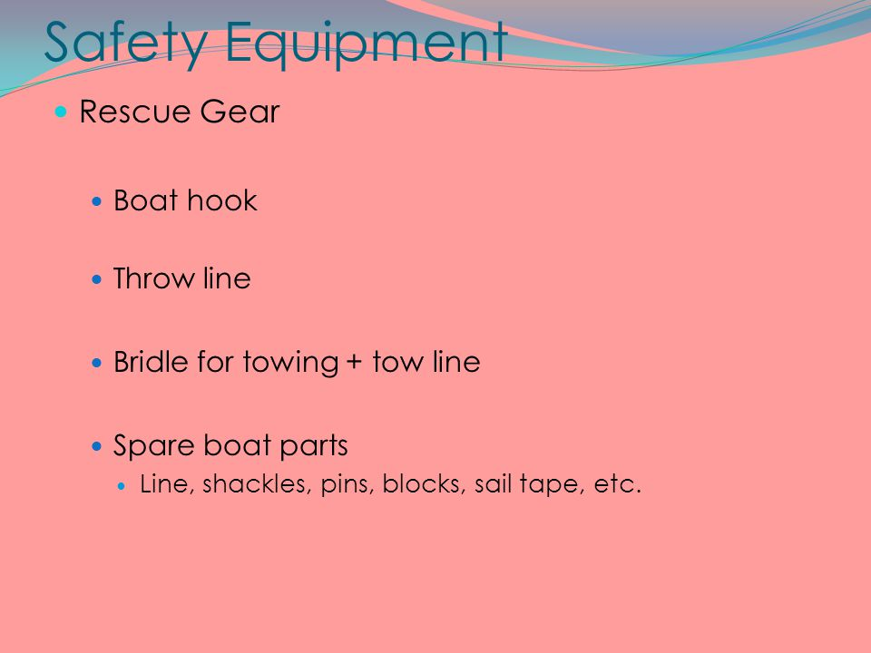 Safety Equipment Rescue Gear Boat hook Throw line Bridle for towing + tow line Spare boat parts Line, shackles, pins, blocks, sail tape, etc.
