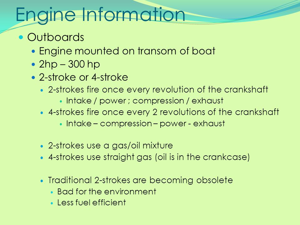 Engine Information Outboards Engine mounted on transom of boat 2hp – 300 hp 2-stroke or 4-stroke 2-strokes fire once every revolution of the crankshaf
