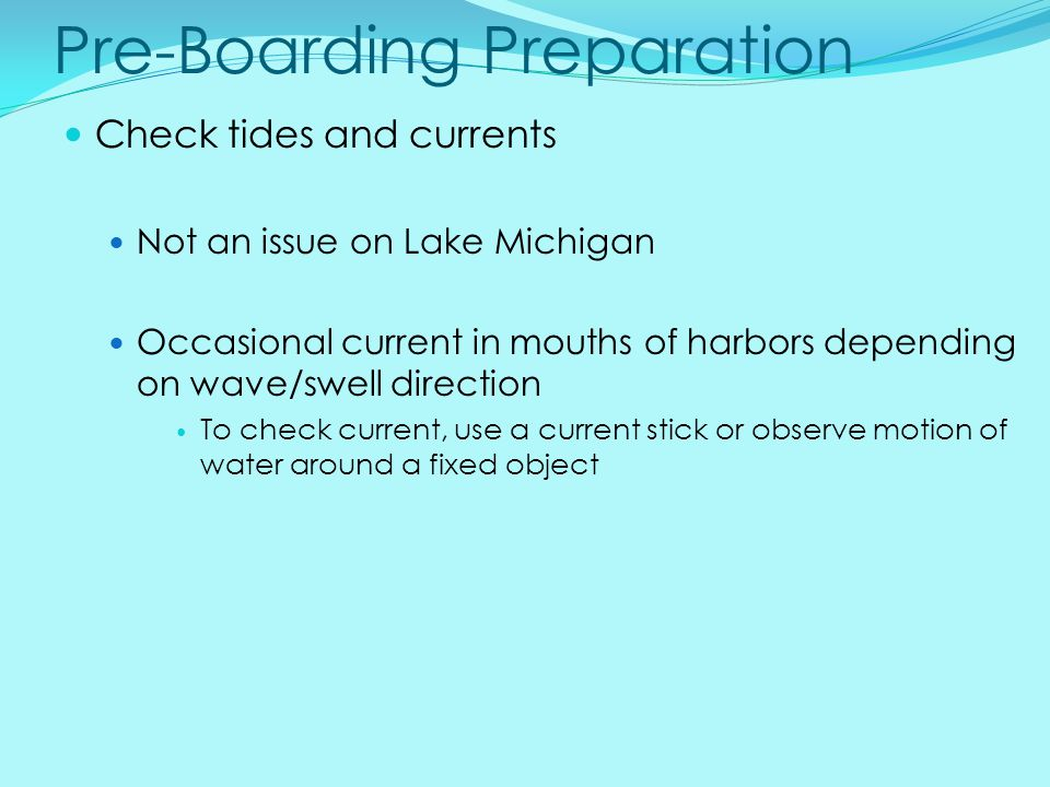 Pre-Boarding Preparation Check tides and currents Not an issue on Lake Michigan Occasional current in mouths of harbors depending on wave/swell direct