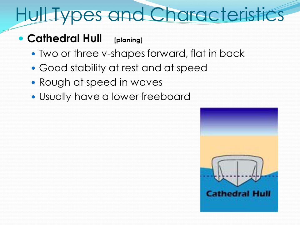 Hull Types and Characteristics Cathedral Hull [planing] Two or three v-shapes forward, flat in back Good stability at rest and at speed Rough at speed