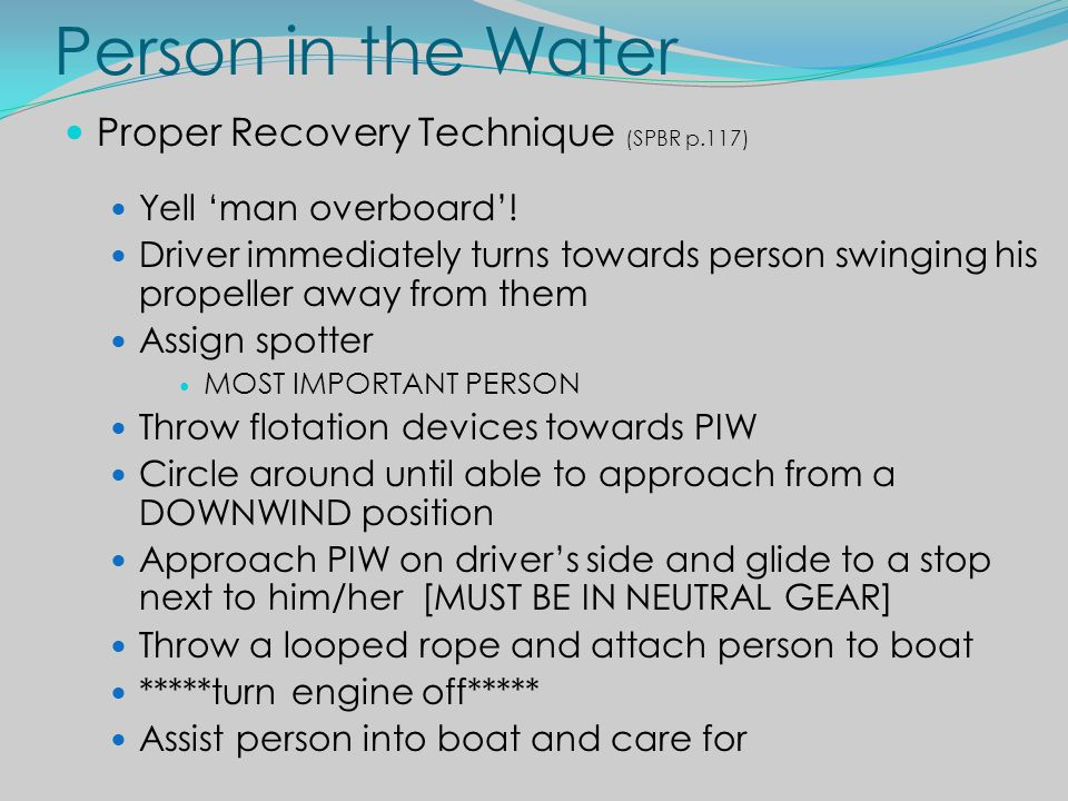 Person in the Water Proper Recovery Technique (SPBR p.117) Yell man overboard! Driver immediately turns towards person swinging his propeller away fro