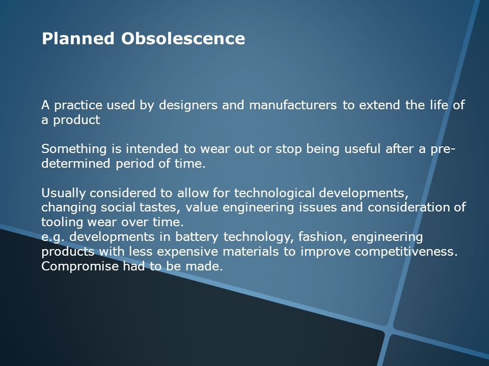 Planned Obsolescence A practice used by designers and manufacturers to extend the life of a product Something is intended to wear out or stop being us