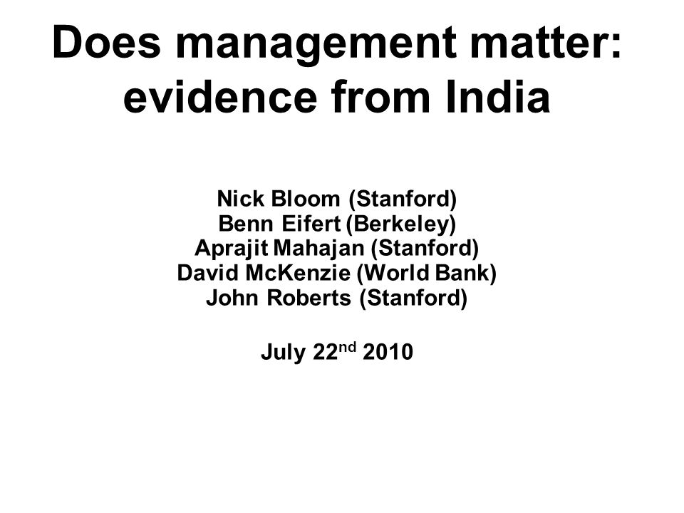 Does management matter: evidence from India Nick Bloom (Stanford) Benn Eifert (Berkeley) Aprajit Mahajan (Stanford) David McKenzie (World Bank) John Roberts (Stanford) July 22 nd 2010