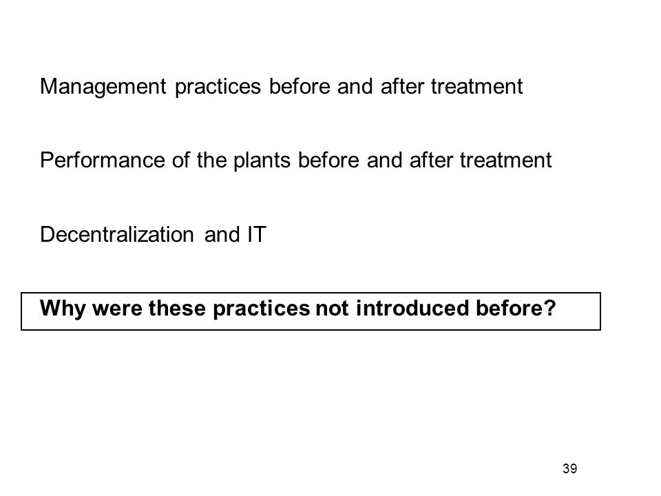 39 Management practices before and after treatment Performance of the plants before and after treatment Decentralization and IT Why were these practic