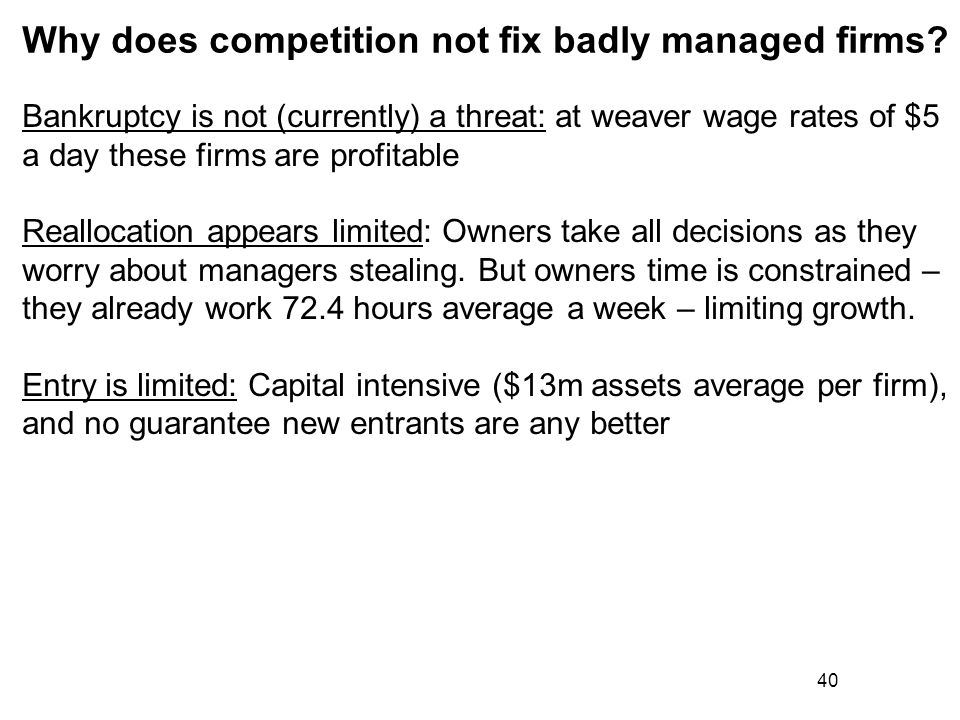 40 Why does competition not fix badly managed firms? Bankruptcy is not (currently) a threat: at weaver wage rates of $5 a day these firms are profitab