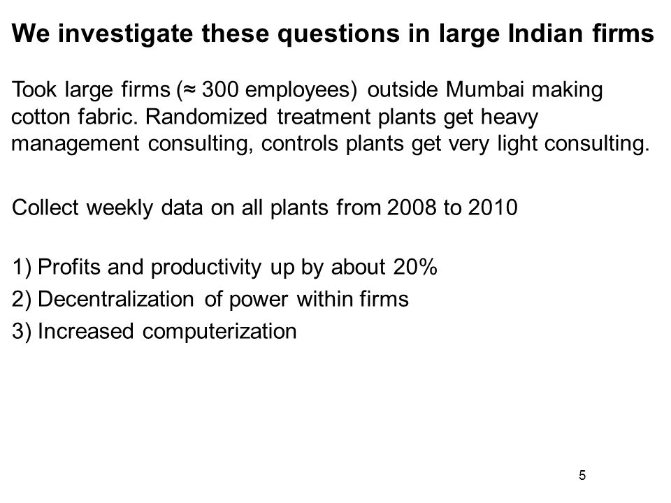 5 We investigate these questions in large Indian firms Took large firms ( 300 employees) outside Mumbai making cotton fabric. Randomized treatment pla