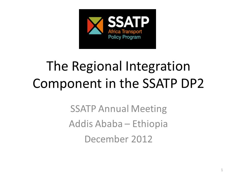 The Regional Integration Component in the SSATP DP2 SSATP Annual Meeting Addis Ababa – Ethiopia December 2012 1