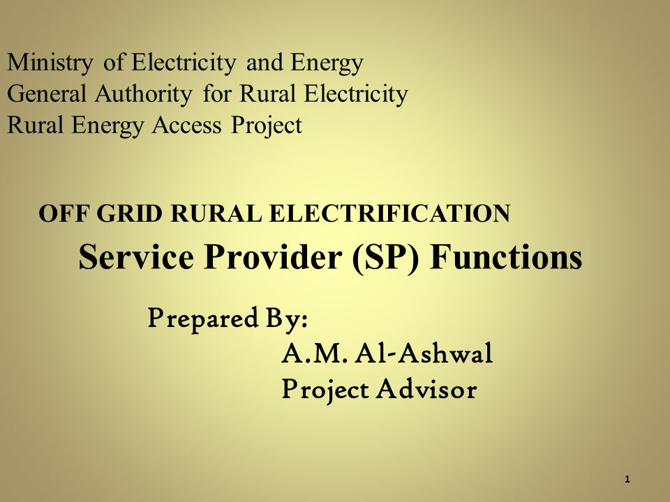 Ministry of Electricity and Energy General Authority for Rural Electricity Rural Energy Access Project OFF GRID RURAL ELECTRIFICATION Service Provider (SP) Functions 1 Prepared By: A.M.