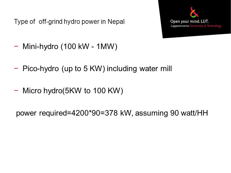 Type of off-grind hydro power in Nepal Mini-hydro (100 kW - 1MW) o (5KW-100KW) Pico-hydro (up to 5 KW) including water mill Micro hydro(5KW to 100 KW) power required=4200*90=378 kW, assuming 90 watt/HH