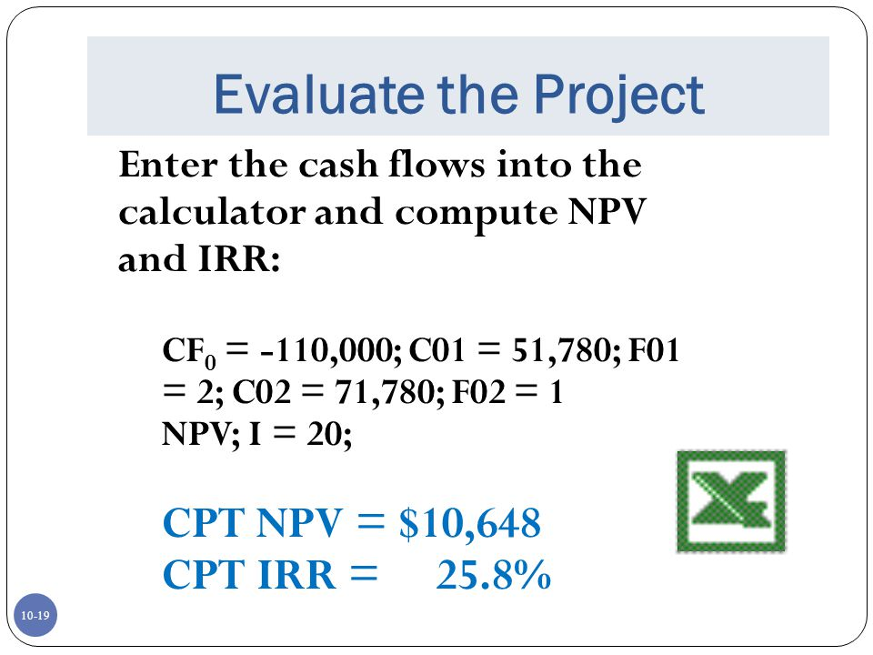 10-19 Evaluate the Project Enter the cash flows into the calculator and compute NPV and IRR: CF 0 = -110,000; C01 = 51,780; F01 = 2; C02 = 71,780; F02