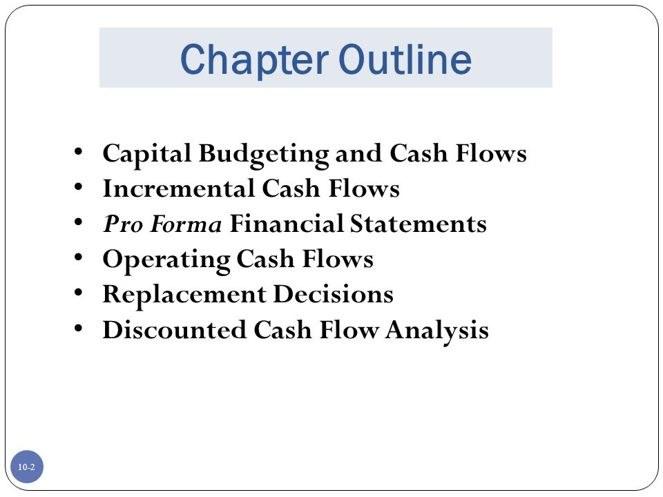 10-2 Chapter Outline Capital Budgeting and Cash Flows Incremental Cash Flows Pro Forma Financial Statements Operating Cash Flows Replacement Decisions