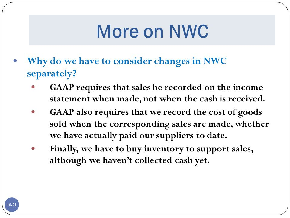 10-21 More on NWC Why do we have to consider changes in NWC separately? GAAP requires that sales be recorded on the income statement when made, not wh