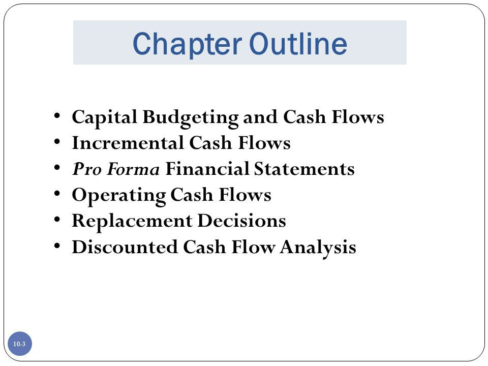 10-3 Chapter Outline Capital Budgeting and Cash Flows Incremental Cash Flows Pro Forma Financial Statements Operating Cash Flows Replacement Decisions