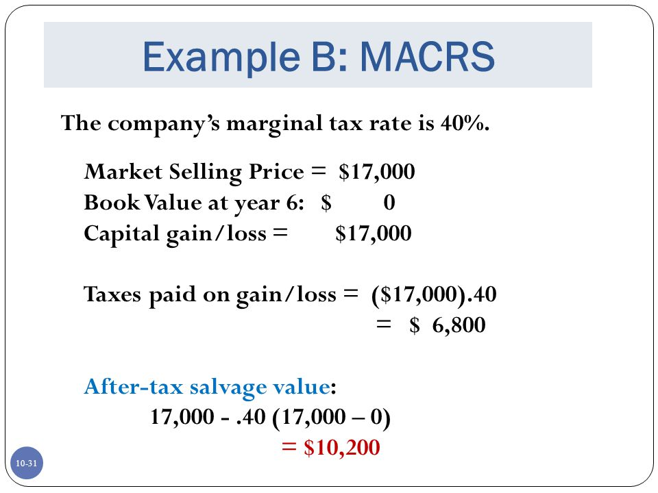 10-31 Example B: MACRS The companys marginal tax rate is 40%. Market Selling Price = $17,000 Book Value at year 6: $ 0 Capital gain/loss = $17,000 Tax