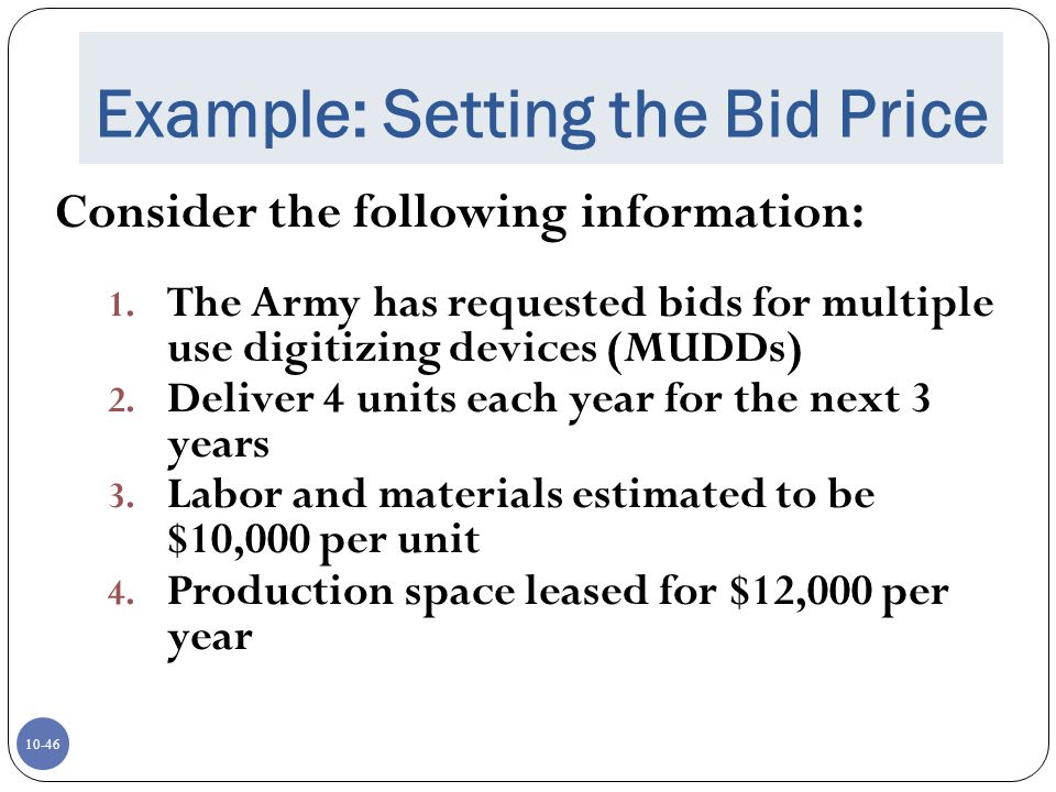 10-46 Example: Setting the Bid Price Consider the following information: 1. The Army has requested bids for multiple use digitizing devices (MUDDs) 2.