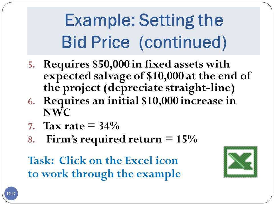 10-47 Example: Setting the Bid Price (continued) 5. Requires $50,000 in fixed assets with expected salvage of $10,000 at the end of the project (depre