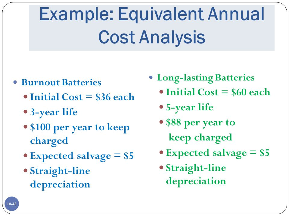10-48 Example: Equivalent Annual Cost Analysis Burnout Batteries Initial Cost = $36 each 3-year life $100 per year to keep charged Expected salvage =