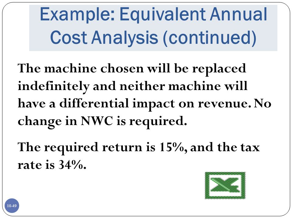 10-49 Example: Equivalent Annual Cost Analysis (continued) The machine chosen will be replaced indefinitely and neither machine will have a differenti