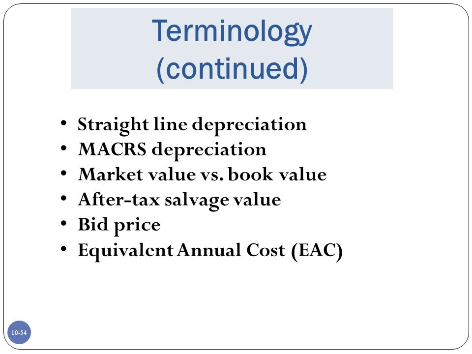 10-54 Terminology (continued) Straight line depreciation MACRS depreciation Market value vs. book value After-tax salvage value Bid price Equivalent A