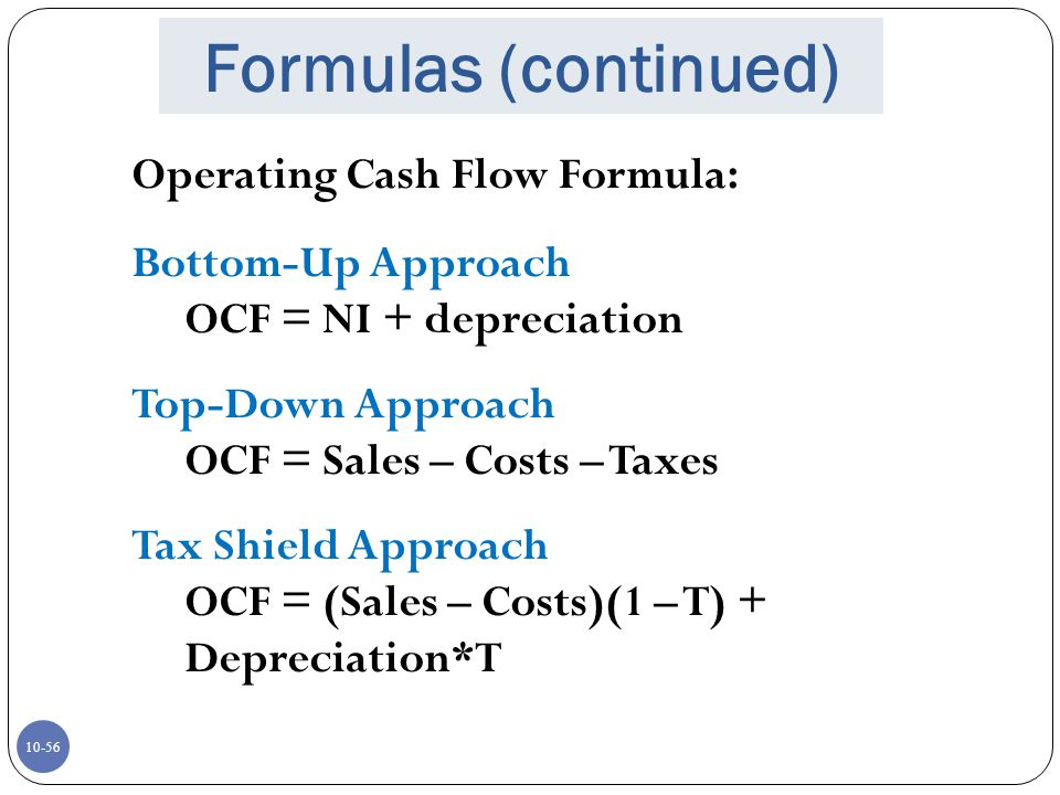 10-56 Formulas (continued) Operating Cash Flow Formula: Bottom-Up Approach OCF = NI + depreciation Top-Down Approach OCF = Sales – Costs – Taxes Tax S