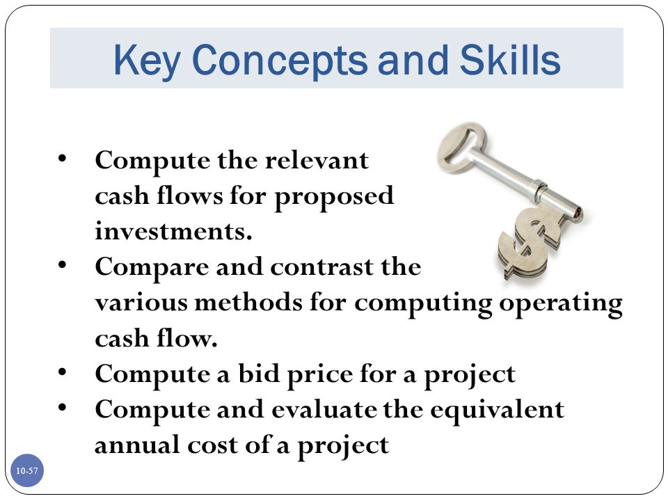 10-57 Key Concepts and Skills Compute the relevant cash flows for proposed investments. Compare and contrast the various methods for computing operati