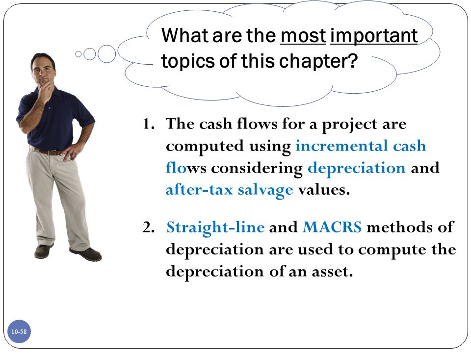 10-58 1.The cash flows for a project are computed using incremental cash flows considering depreciation and after-tax salvage values. 2. Straight-line