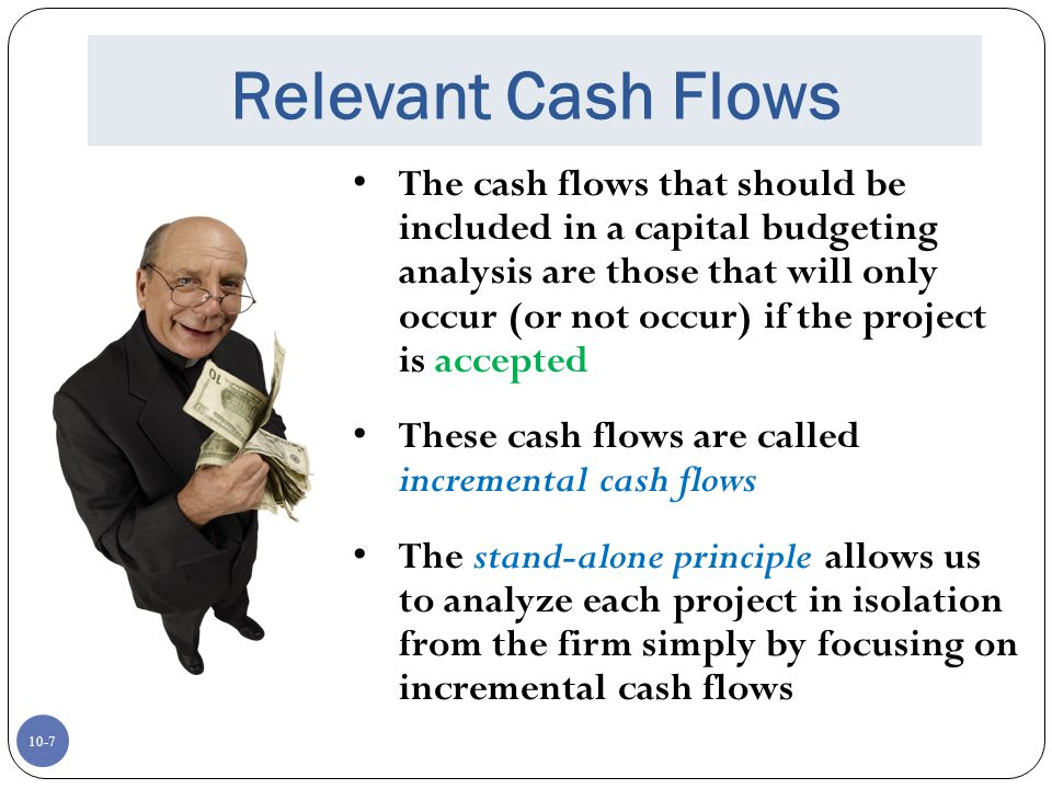 10-7 Relevant Cash Flows The cash flows that should be included in a capital budgeting analysis are those that will only occur (or not occur) if the p