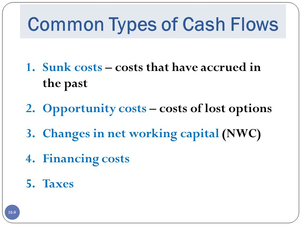 10-9 Common Types of Cash Flows 1.Sunk costs – costs that have accrued in the past 2.Opportunity costs – costs of lost options 3.Changes in net workin