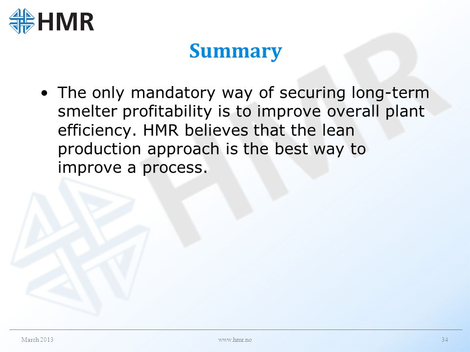 Summary The only mandatory way of securing long-term smelter profitability is to improve overall plant efficiency. HMR believes that the lean producti