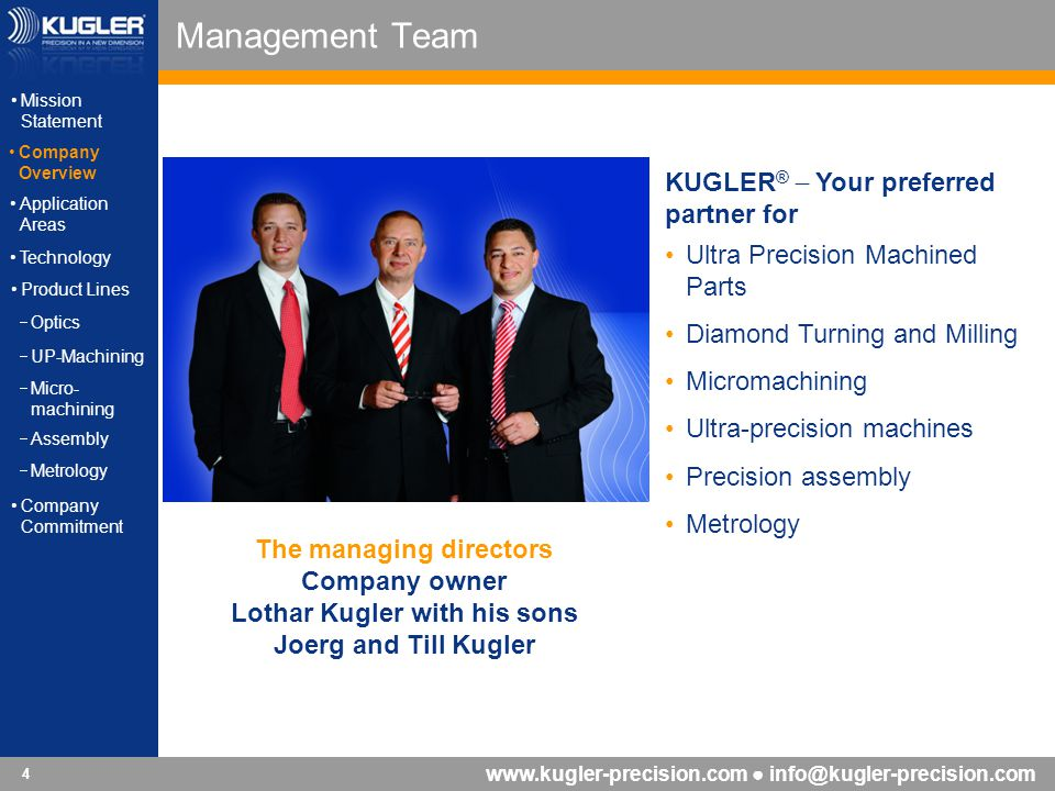 www.kugler-precision.com info@kugler-precision.com 5 Headquarter Germany Mission StatementMission Statement Company OverviewCompany Overview Application AreasApplication Areas Technology Product Lines Optics UP-Machining Micro- machining Micro- machining Assembly Metrology Company CommitmentCompany Commitment