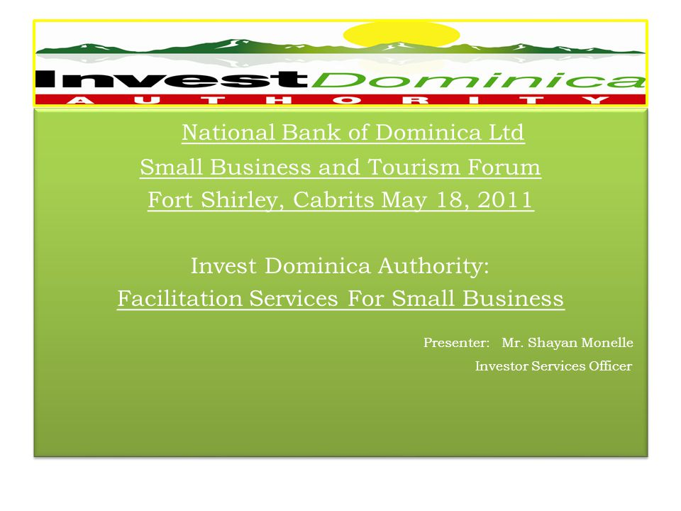 National Bank of Dominica Ltd Small Business and Tourism Forum Fort Shirley, Cabrits May 18, 2011 Invest Dominica Authority: Facilitation Services For