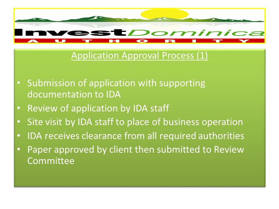 Application Approval Process (1) Submission of application with supporting documentation to IDA Review of application by IDA staff Site visit by IDA staff to place of business operation IDA receives clearance from all required authorities Paper approved by client then submitted to Review Committee Application Approval Process (1) Submission of application with supporting documentation to IDA Review of application by IDA staff Site visit by IDA staff to place of business operation IDA receives clearance from all required authorities Paper approved by client then submitted to Review Committee =