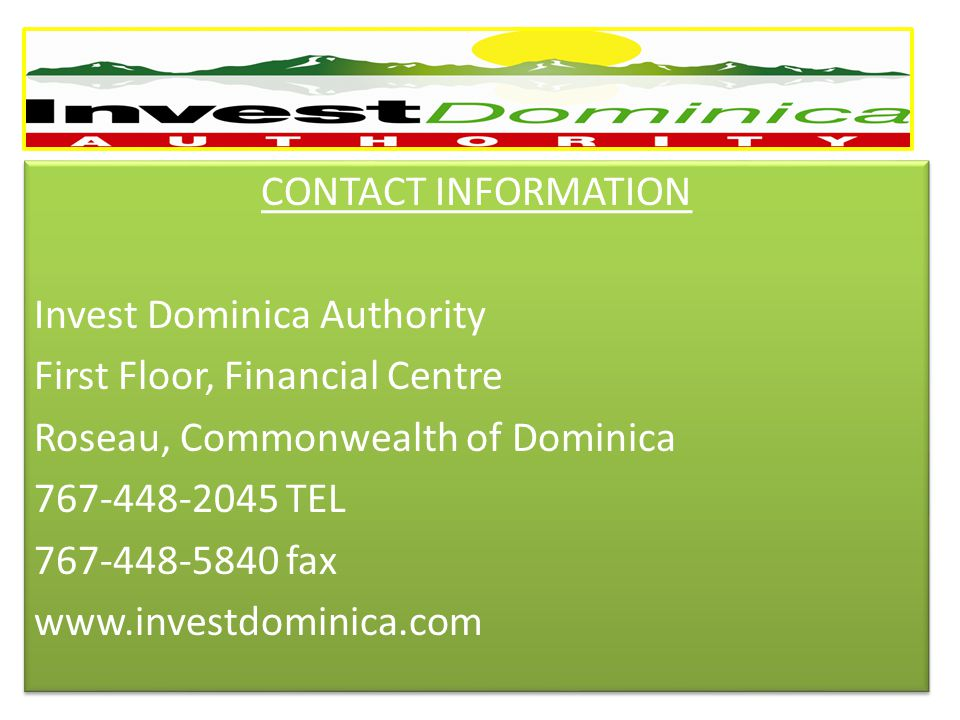 CONTACT INFORMATION Invest Dominica Authority First Floor, Financial Centre Roseau, Commonwealth of Dominica 767-448-2045 TEL 767-448-5840 fax www.investdominica.com CONTACT INFORMATION Invest Dominica Authority First Floor, Financial Centre Roseau, Commonwealth of Dominica 767-448-2045 TEL 767-448-5840 fax www.investdominica.com
