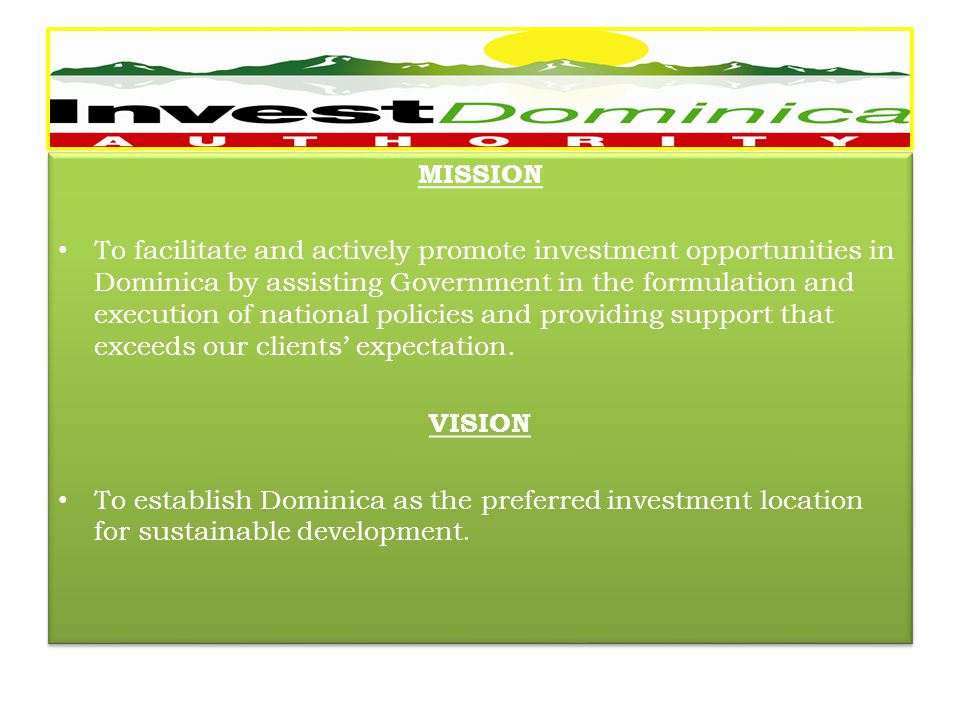 MISSION To facilitate and actively promote investment opportunities in Dominica by assisting Government in the formulation and execution of national policies and providing support that exceeds our clients expectation.