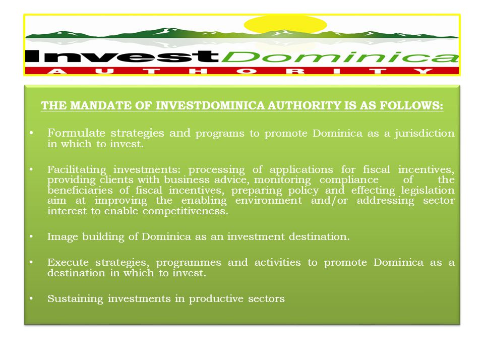 THE MANDATE OF INVESTDOMINICA AUTHORITY IS AS FOLLOWS: Formulate strategies and programs to promote Dominica as a jurisdiction in which to invest.