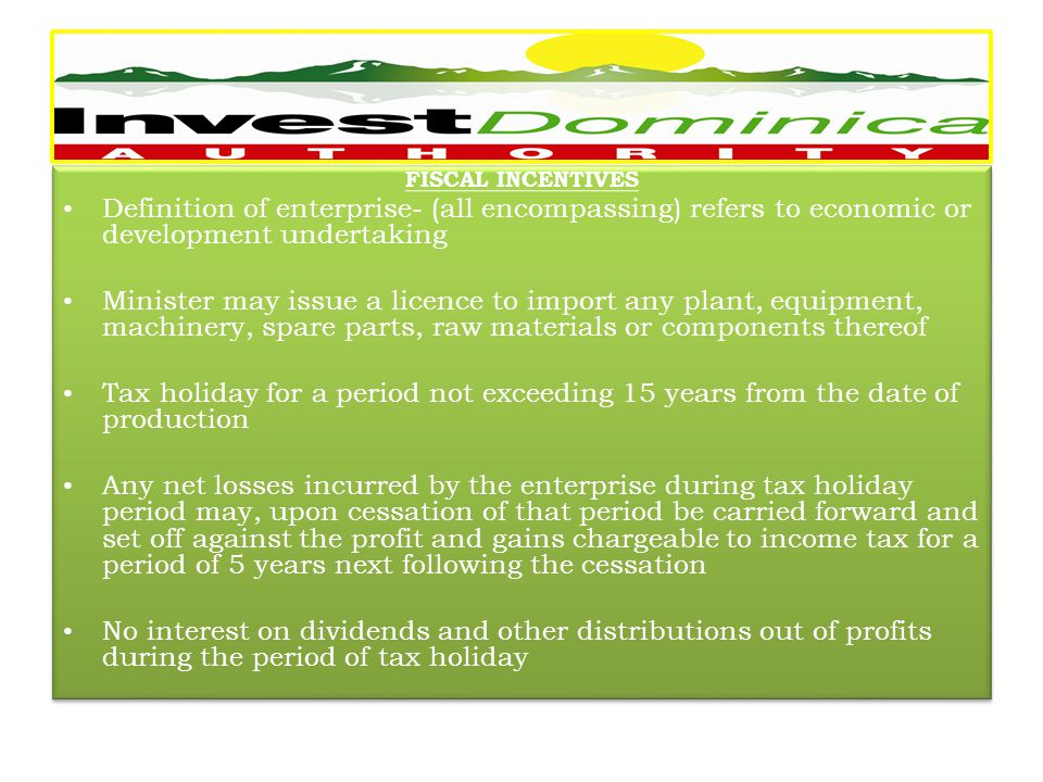 FISCAL INCENTIVES Definition of enterprise- (all encompassing) refers to economic or development undertaking Minister may issue a licence to import any plant, equipment, machinery, spare parts, raw materials or components thereof Tax holiday for a period not exceeding 15 years from the date of production Any net losses incurred by the enterprise during tax holiday period may, upon cessation of that period be carried forward and set off against the profit and gains chargeable to income tax for a period of 5 years next following the cessation No interest on dividends and other distributions out of profits during the period of tax holiday FISCAL INCENTIVES Definition of enterprise- (all encompassing) refers to economic or development undertaking Minister may issue a licence to import any plant, equipment, machinery, spare parts, raw materials or components thereof Tax holiday for a period not exceeding 15 years from the date of production Any net losses incurred by the enterprise during tax holiday period may, upon cessation of that period be carried forward and set off against the profit and gains chargeable to income tax for a period of 5 years next following the cessation No interest on dividends and other distributions out of profits during the period of tax holiday -