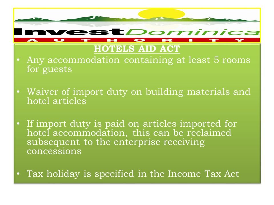 HOTELS AID ACT Any accommodation containing at least 5 rooms for guests Waiver of import duty on building materials and hotel articles If import duty is paid on articles imported for hotel accommodation, this can be reclaimed subsequent to the enterprise receiving concessions Tax holiday is specified in the Income Tax Act HOTELS AID ACT Any accommodation containing at least 5 rooms for guests Waiver of import duty on building materials and hotel articles If import duty is paid on articles imported for hotel accommodation, this can be reclaimed subsequent to the enterprise receiving concessions Tax holiday is specified in the Income Tax Act -