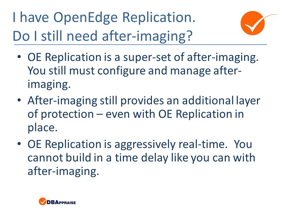 I have OpenEdge Replication. Do I still need after-imaging? OE Replication is a super-set of after-imaging. You still must configure and manage after-