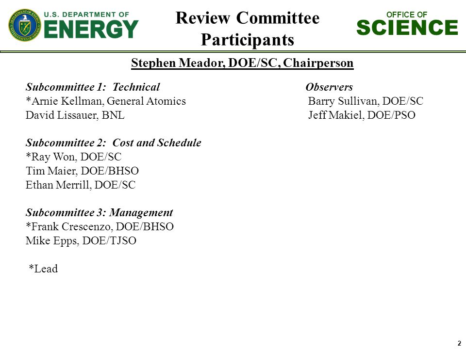 OFFICE OF SCIENCE Review Committee Participants Stephen Meador, DOE/SC, Chairperson 2 Subcommittee 1: TechnicalObservers *Arnie Kellman, General Atomics Barry Sullivan, DOE/SC David Lissauer, BNL Jeff Makiel, DOE/PSO Subcommittee 2: Cost and Schedule *Ray Won, DOE/SC Tim Maier, DOE/BHSO Ethan Merrill, DOE/SC Subcommittee 3: Management *Frank Crescenzo, DOE/BHSO Mike Epps, DOE/TJSO *Lead