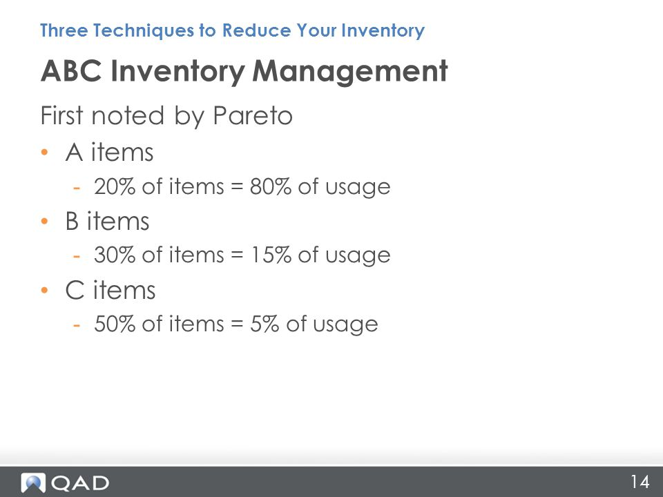 First noted by Pareto A items -20% of items = 80% of usage B items -30% of items = 15% of usage C items -50% of items = 5% of usage ABC Inventory Management Three Techniques to Reduce Your Inventory 14