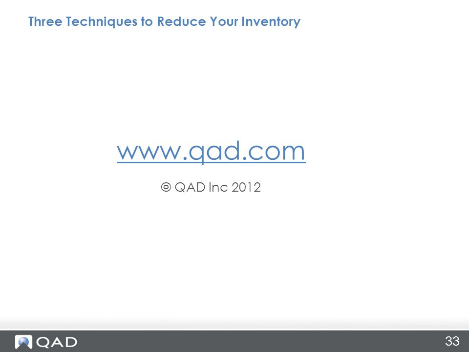 33 Three Techniques to Reduce Your Inventory www.qad.com © QAD Inc 2012