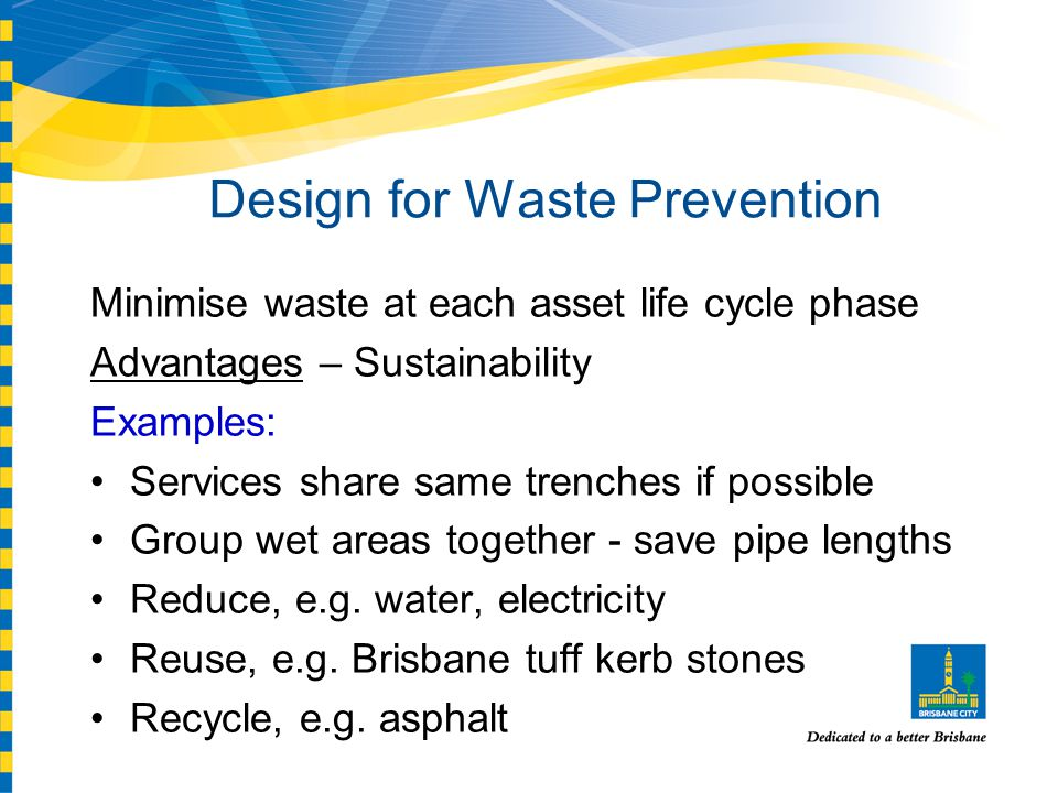 Design for Waste Prevention Minimise waste at each asset life cycle phase Advantages – Sustainability Examples: Services share same trenches if possible Group wet areas together - save pipe lengths Reduce, e.g.